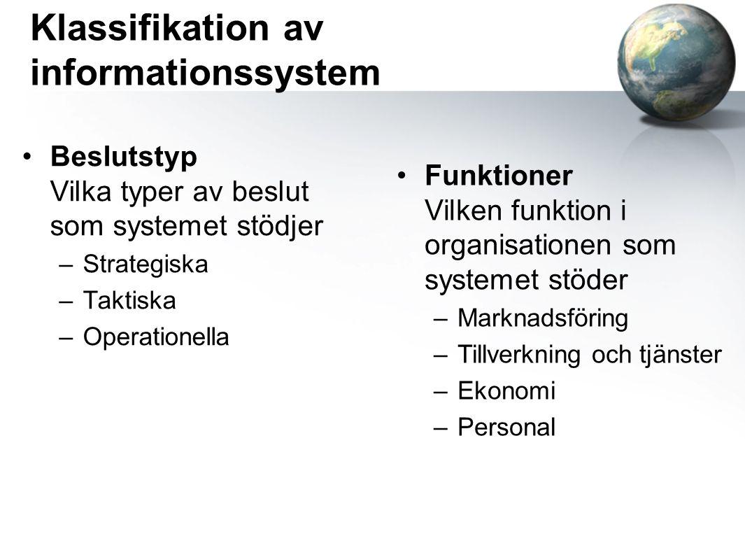 Klassifikation av informationssystem Beslutstyp Vilka typer av beslut som systemet stödjer –Strategiska –Taktiska –Operationella Funktioner Vilken funktion i organisationen som systemet stöder –Marknadsföring –Tillverkning och tjänster –Ekonomi –Personal