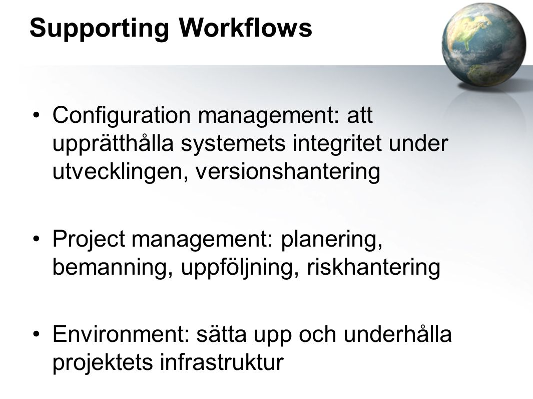 Supporting Workflows Configuration management: att upprätthålla systemets integritet under utvecklingen, versionshantering Project management: planeri