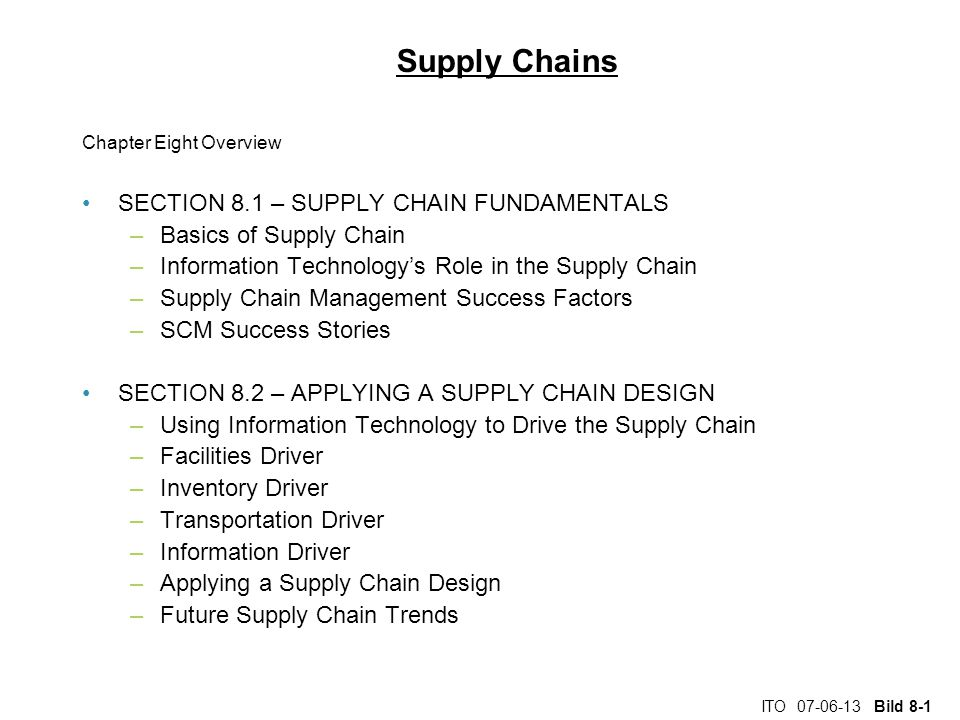 ITO 07-06-13 Bild 8-1 Supply Chains Chapter Eight Overview SECTION 8.1 – SUPPLY CHAIN FUNDAMENTALS –Basics of Supply Chain –Information Technology's Role in the Supply Chain –Supply Chain Management Success Factors –SCM Success Stories SECTION 8.2 – APPLYING A SUPPLY CHAIN DESIGN –Using Information Technology to Drive the Supply Chain –Facilities Driver –Inventory Driver –Transportation Driver –Information Driver –Applying a Supply Chain Design –Future Supply Chain Trends