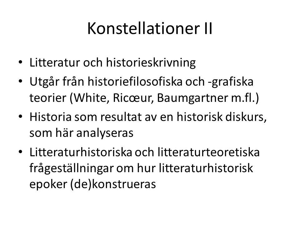 Konstellationer II Litteratur och historieskrivning Utgår från historiefilosofiska och -grafiska teorier (White, Ricœur, Baumgartner m.fl.) Historia som resultat av en historisk diskurs, som här analyseras Litteraturhistoriska och litteraturteoretiska frågeställningar om hur litteraturhistorisk epoker (de)konstrueras