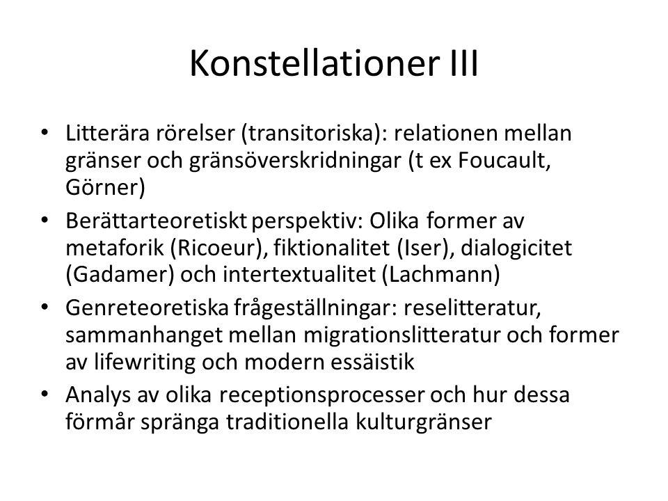 Konstellationer III Litterära rörelser (transitoriska): relationen mellan gränser och gränsöverskridningar (t ex Foucault, Görner) Berättarteoretiskt perspektiv: Olika former av metaforik (Ricoeur), fiktionalitet (Iser), dialogicitet (Gadamer) och intertextualitet (Lachmann) Genreteoretiska frågeställningar: reselitteratur, sammanhanget mellan migrationslitteratur och former av lifewriting och modern essäistik Analys av olika receptionsprocesser och hur dessa förmår spränga traditionella kulturgränser