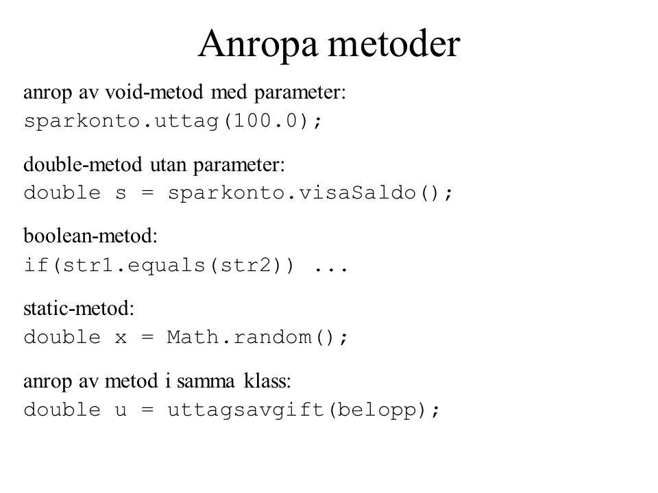 Anropa metoder anrop av void-metod med parameter: sparkonto.uttag(100.0); double-metod utan parameter: double s = sparkonto.visaSaldo(); boolean-metod: if(str1.equals(str2))...