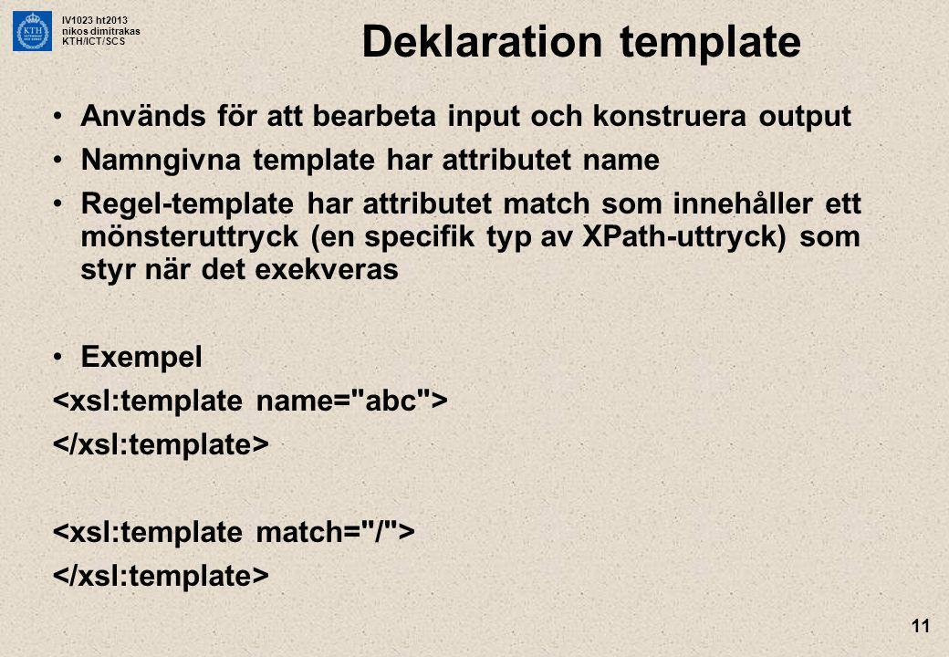 IV1023 ht2013 nikos dimitrakas KTH/ICT/SCS 11 Deklaration template Används för att bearbeta input och konstruera output Namngivna template har attributet name Regel-template har attributet match som innehåller ett mönsteruttryck (en specifik typ av XPath-uttryck) som styr när det exekveras Exempel