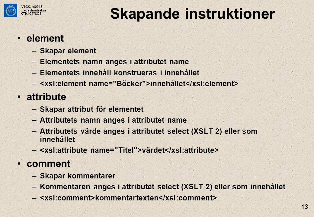 IV1023 ht2013 nikos dimitrakas KTH/ICT/SCS 13 Skapande instruktioner element –Skapar element –Elementets namn anges i attributet name –Elementets innehåll konstrueras i innehållet – innehållet attribute –Skapar attribut för elementet –Attributets namn anges i attributet name –Attributets värde anges i attributet select (XSLT 2) eller som innehållet – värdet comment –Skapar kommentarer –Kommentaren anges i attributet select (XSLT 2) eller som innehållet – kommentartexten