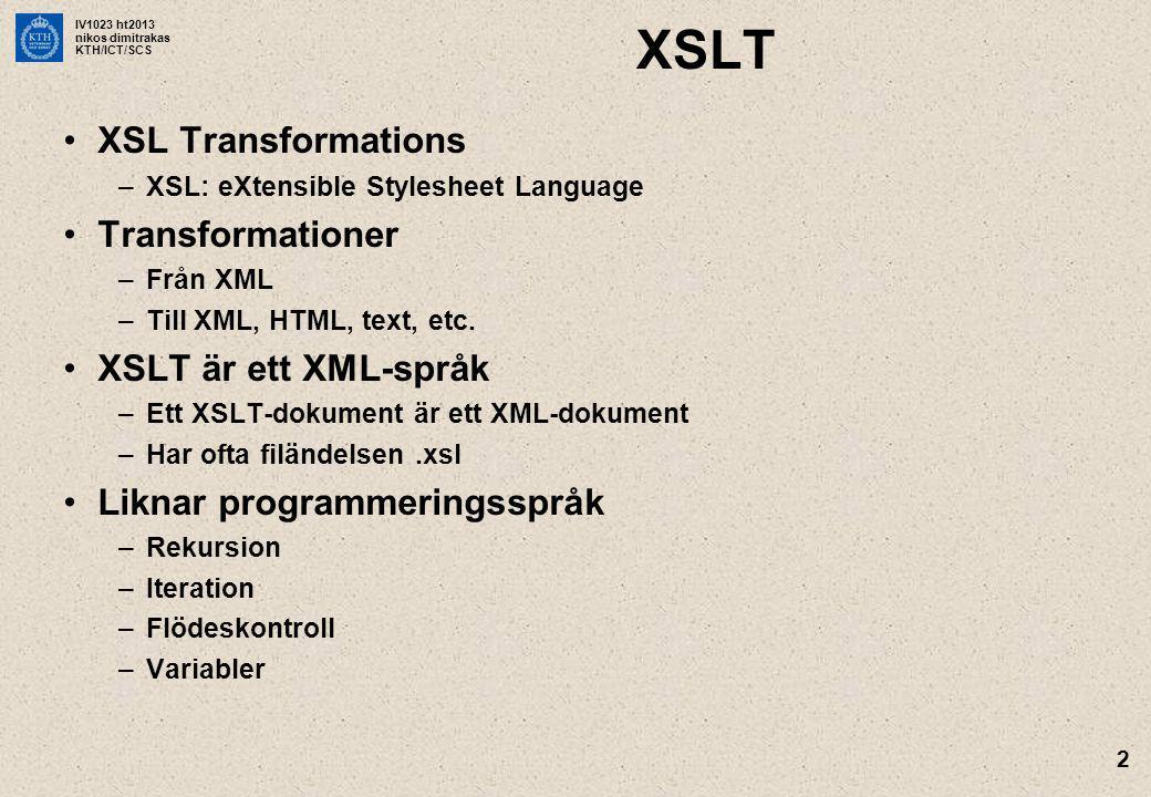IV1023 ht2013 nikos dimitrakas KTH/ICT/SCS 2 XSLT XSL Transformations –XSL: eXtensible Stylesheet Language Transformationer –Från XML –Till XML, HTML,