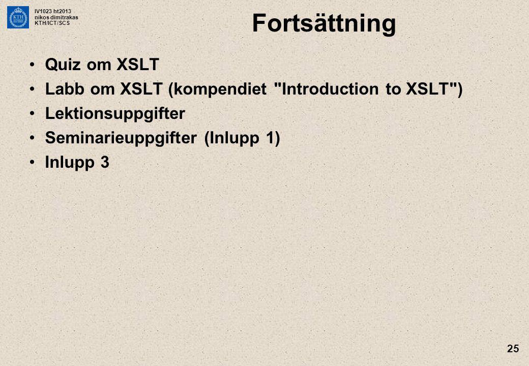 IV1023 ht2013 nikos dimitrakas KTH/ICT/SCS 25 Fortsättning Quiz om XSLT Labb om XSLT (kompendiet Introduction to XSLT ) Lektionsuppgifter Seminarieuppgifter (Inlupp 1) Inlupp 3