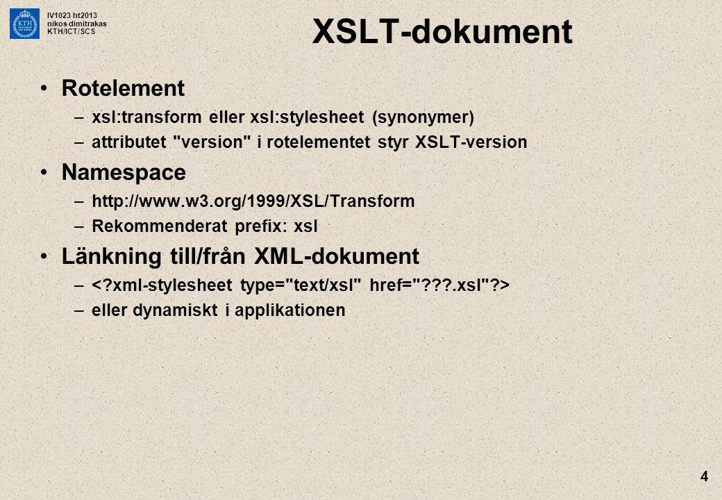 IV1023 ht2013 nikos dimitrakas KTH/ICT/SCS 4 XSLT-dokument Rotelement –xsl:transform eller xsl:stylesheet (synonymer) –attributet version i rotelementet styr XSLT-version Namespace –http://www.w3.org/1999/XSL/Transform –Rekommenderat prefix: xsl Länkning till/från XML-dokument – –eller dynamiskt i applikationen