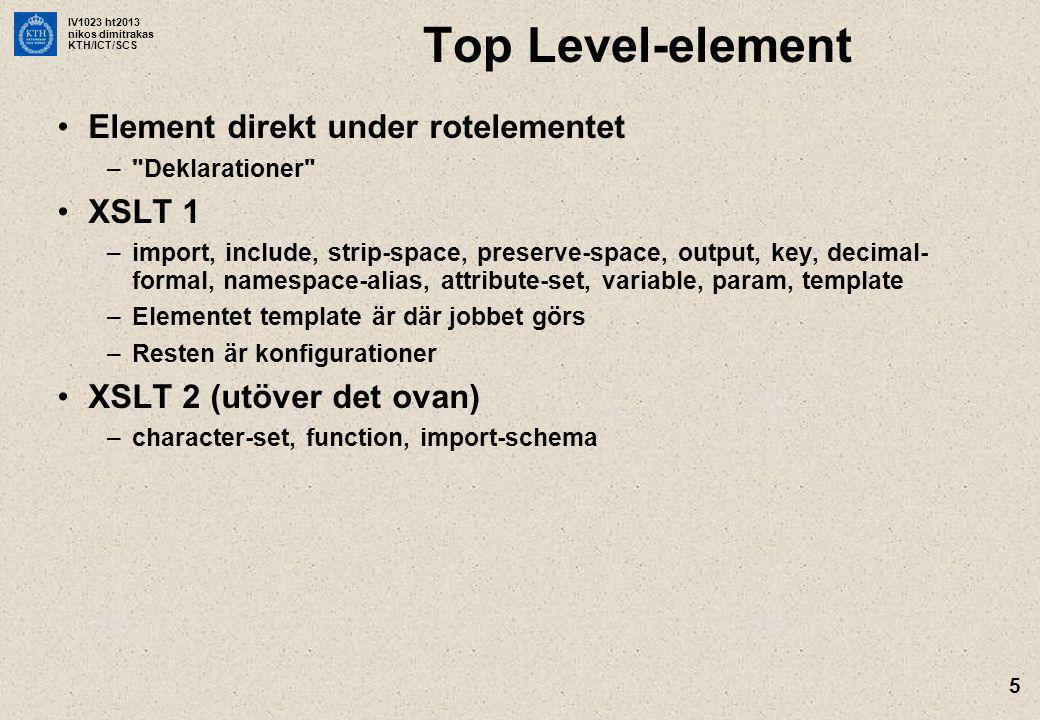 IV1023 ht2013 nikos dimitrakas KTH/ICT/SCS 6 XSLT-instruktioner Element inuti elementet template XSLT 1 –Skapa noder: element, attribute, comment, processing-instruction, value-of, text, copy, copy-of –Flödeskontroll, iteration: if, choose (och when, otherwise), for-each –Variabler: variable, param –Template-anrop: apply-templates, call-template, apply-imports –Andra specialiserade instruktioner som t ex message och number XSLT 2 (utöver det ovan) –for-each-group, next-match, sequence, namespace