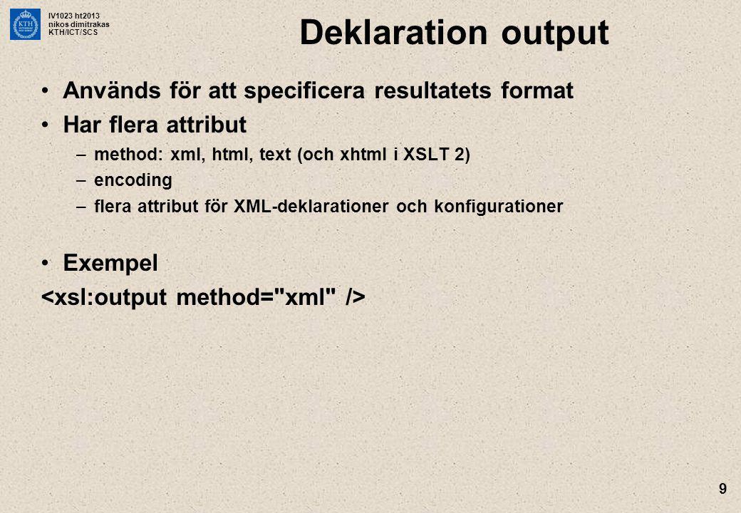 IV1023 ht2013 nikos dimitrakas KTH/ICT/SCS 9 Deklaration output Används för att specificera resultatets format Har flera attribut –method: xml, html, text (och xhtml i XSLT 2) –encoding –flera attribut för XML-deklarationer och konfigurationer Exempel