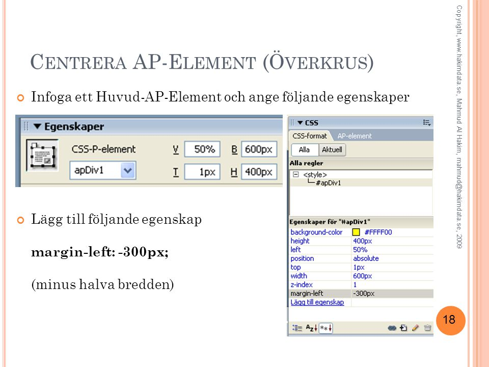 18 C ENTRERA AP-E LEMENT (Ö VERKRUS ) Infoga ett Huvud-AP-Element och ange följande egenskaper Lägg till följande egenskap margin-left: -300px; (minus halva bredden) Copyright, www.hakimdata.se, Mahmud Al Hakim, mahmud@hakimdata.se, 2009