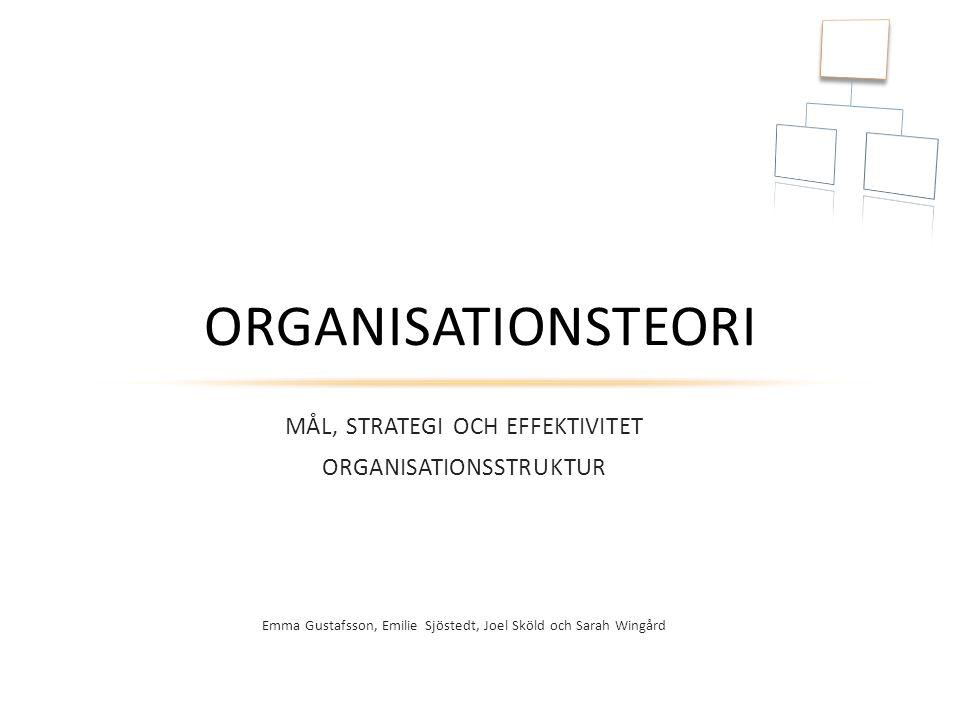 MÅL, STRATEGI OCH EFFEKTIVITET ORGANISATIONSSTRUKTUR Emma Gustafsson, Emilie Sjöstedt, Joel Sköld och Sarah Wingård ORGANISATIONSTEORI