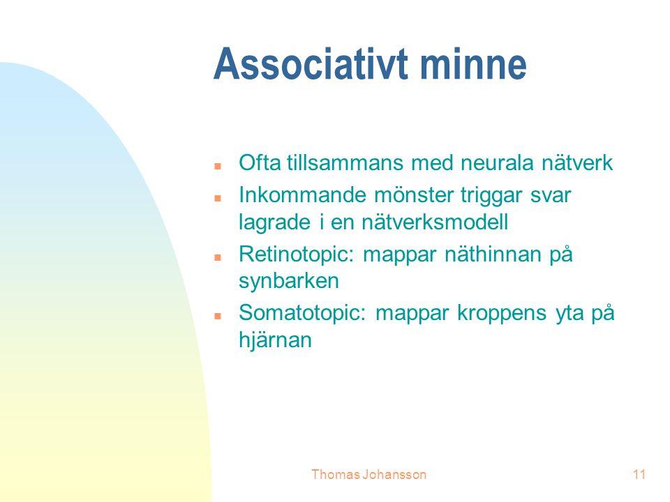 Thomas Johansson11 Associativt minne n Ofta tillsammans med neurala nätverk n Inkommande mönster triggar svar lagrade i en nätverksmodell n Retinotopic: mappar näthinnan på synbarken n Somatotopic: mappar kroppens yta på hjärnan