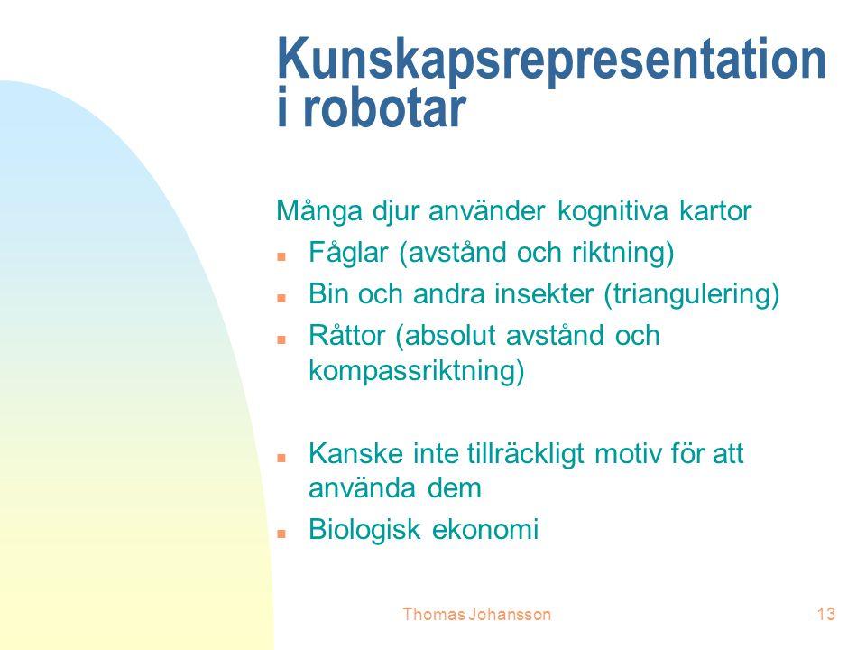 Thomas Johansson13 Kunskapsrepresentation i robotar Många djur använder kognitiva kartor n Fåglar (avstånd och riktning) n Bin och andra insekter (triangulering) n Råttor (absolut avstånd och kompassriktning) n Kanske inte tillräckligt motiv för att använda dem n Biologisk ekonomi