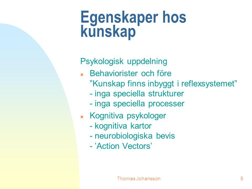 Thomas Johansson5 Egenskaper hos kunskap Psykologisk uppdelning n Behaviorister och före Kunskap finns inbyggt i reflexsystemet - inga speciella strukturer - inga speciella processer n Kognitiva psykologer - kognitiva kartor - neurobiologiska bevis - 'Action Vectors'