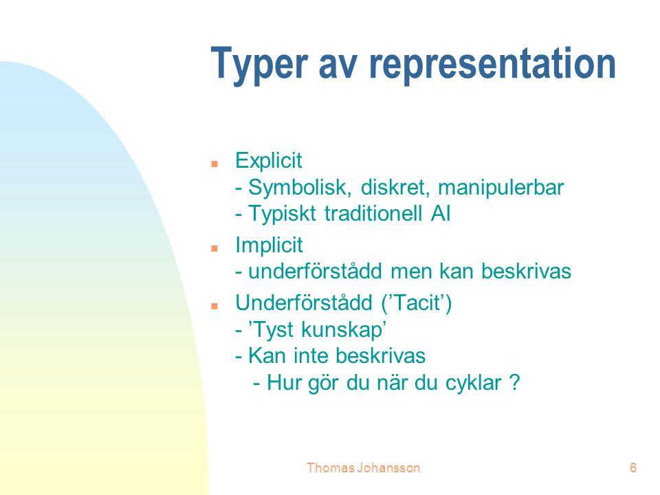 Thomas Johansson6 Typer av representation n Explicit - Symbolisk, diskret, manipulerbar - Typiskt traditionell AI n Implicit - underförstådd men kan beskrivas n Underförstådd ('Tacit') - 'Tyst kunskap' - Kan inte beskrivas - Hur gör du när du cyklar