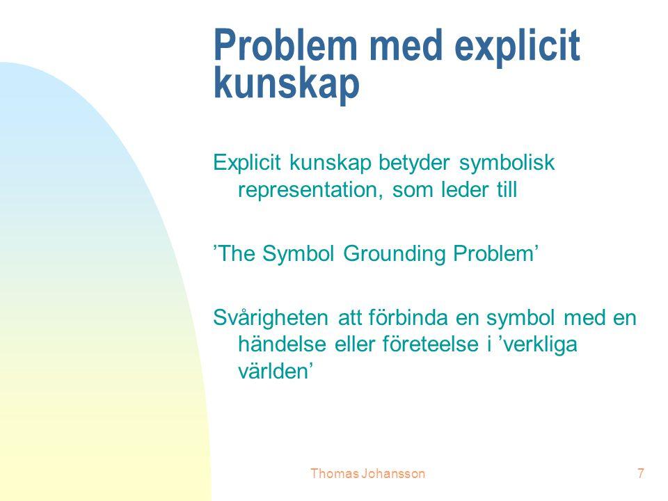 Thomas Johansson7 Problem med explicit kunskap Explicit kunskap betyder symbolisk representation, som leder till 'The Symbol Grounding Problem' Svårigheten att förbinda en symbol med en händelse eller företeelse i 'verkliga världen'