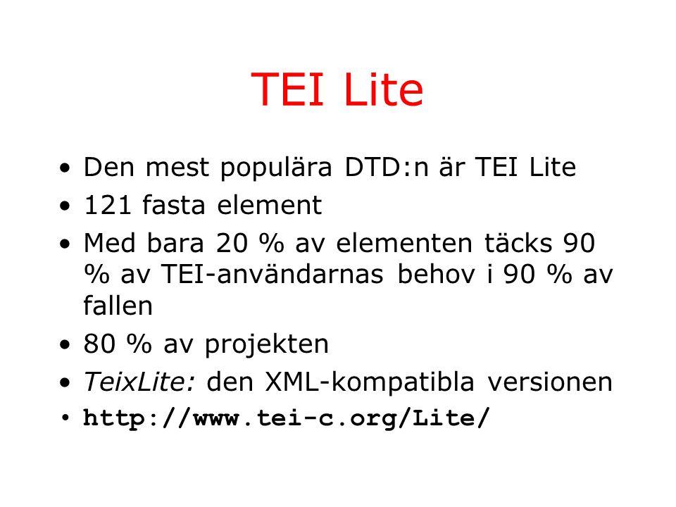 TEI Lite Den mest populära DTD:n är TEI Lite 121 fasta element Med bara 20 % av elementen täcks 90 % av TEI-användarnas behov i 90 % av fallen 80 % av projekten TeixLite: den XML-kompatibla versionen http://www.tei-c.org/Lite/
