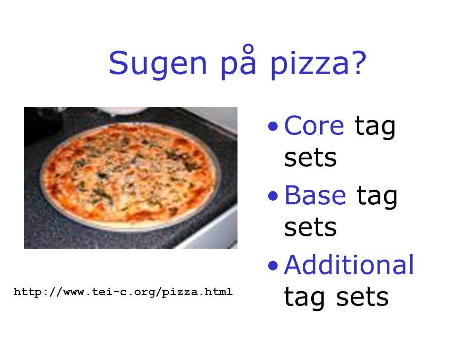 Sugen på pizza Core tag sets Base tag sets Additional tag sets http://www.tei-c.org/pizza.html