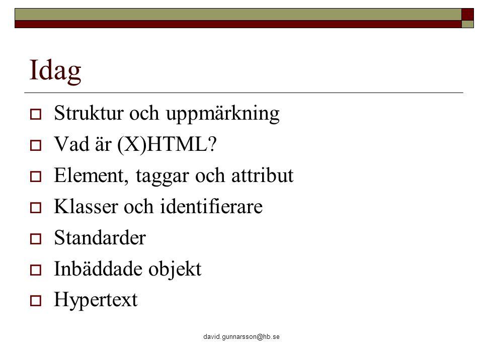 david.gunnarsson@hb.se Idag  Struktur och uppmärkning  Vad är (X)HTML?  Element, taggar och attribut  Klasser och identifierare  Standarder  Inb