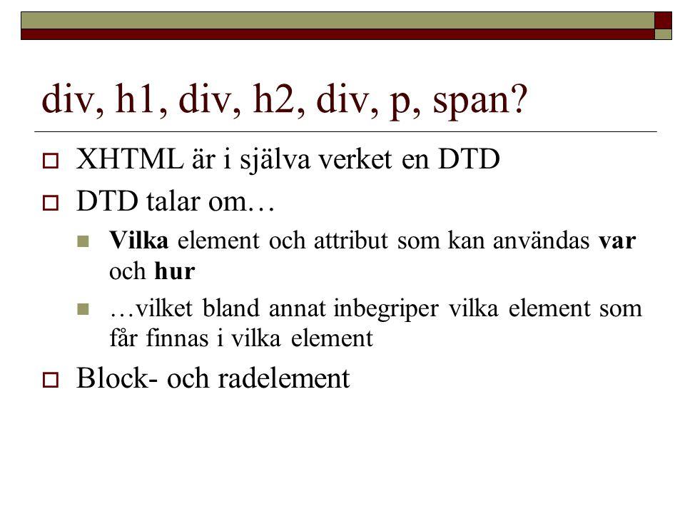 div, h1, div, h2, div, p, span?  XHTML är i själva verket en DTD  DTD talar om… Vilka element och attribut som kan användas var och hur …vilket blan