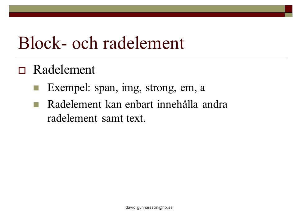 david.gunnarsson@hb.se Block- och radelement  Radelement Exempel: span, img, strong, em, a Radelement kan enbart innehålla andra radelement samt text.