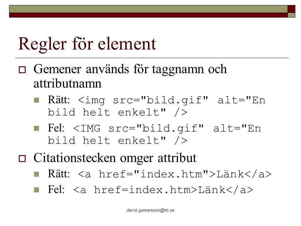 david.gunnarsson@hb.se Regler för element  Gemener används för taggnamn och attributnamn Rätt: Fel:  Citationstecken omger attribut Rätt: Länk Fel: Länk