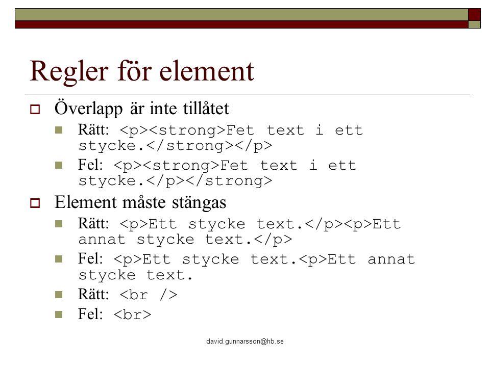 david.gunnarsson@hb.se Regler för element  Överlapp är inte tillåtet Rätt: Fet text i ett stycke. Fel: Fet text i ett stycke.  Element måste stängas