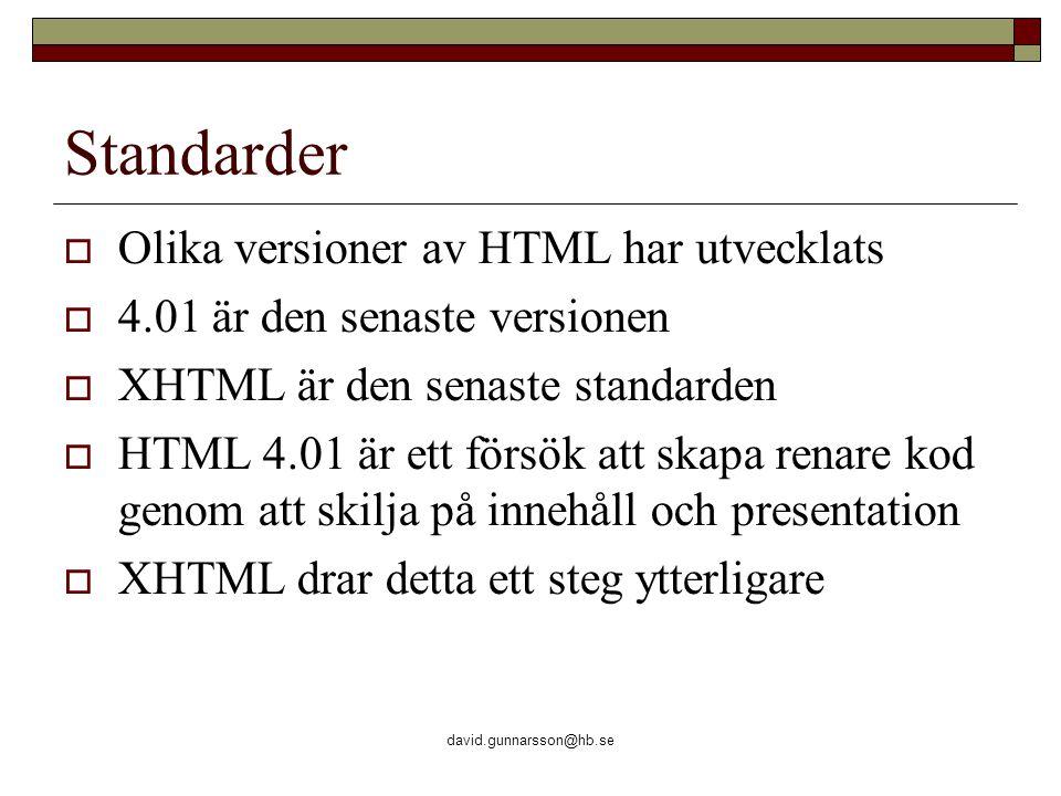 david.gunnarsson@hb.se Standarder  Olika versioner av HTML har utvecklats  4.01 är den senaste versionen  XHTML är den senaste standarden  HTML 4.