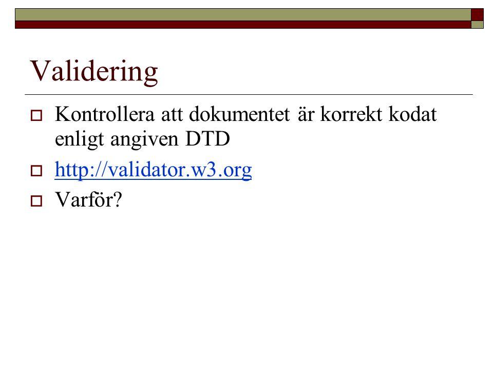 Validering  Kontrollera att dokumentet är korrekt kodat enligt angiven DTD  http://validator.w3.org http://validator.w3.org  Varför?