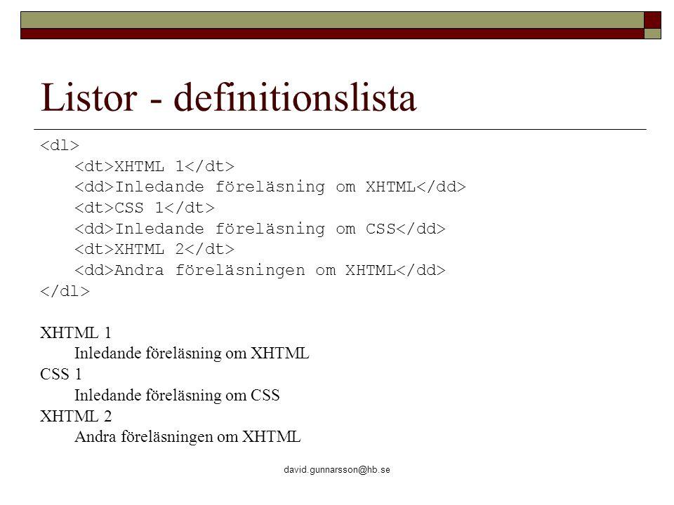 david.gunnarsson@hb.se Listor - definitionslista XHTML 1 Inledande föreläsning om XHTML CSS 1 Inledande föreläsning om CSS XHTML 2 Andra föreläsningen om XHTML XHTML 1 Inledande föreläsning om XHTML CSS 1 Inledande föreläsning om CSS XHTML 2 Andra föreläsningen om XHTML