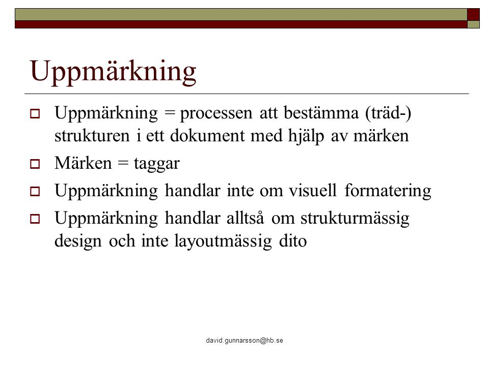 david.gunnarsson@hb.se Uppmärkning  Uppmärkning = processen att bestämma (träd-) strukturen i ett dokument med hjälp av märken  Märken = taggar  Uppmärkning handlar inte om visuell formatering  Uppmärkning handlar alltså om strukturmässig design och inte layoutmässig dito