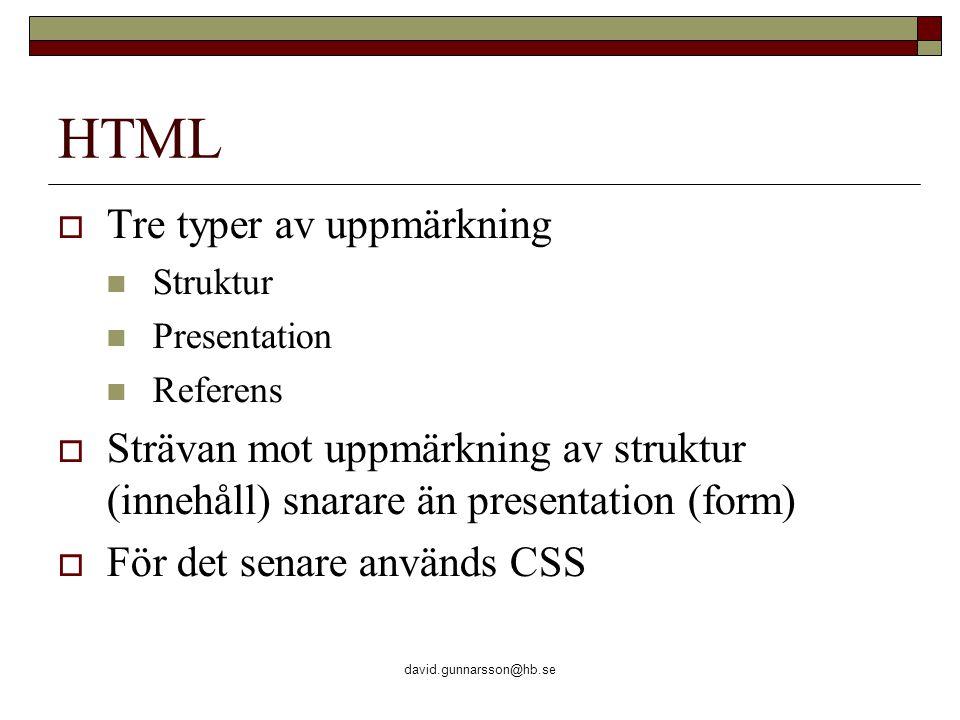david.gunnarsson@hb.se HTML  Tre typer av uppmärkning Struktur Presentation Referens  Strävan mot uppmärkning av struktur (innehåll) snarare än pres
