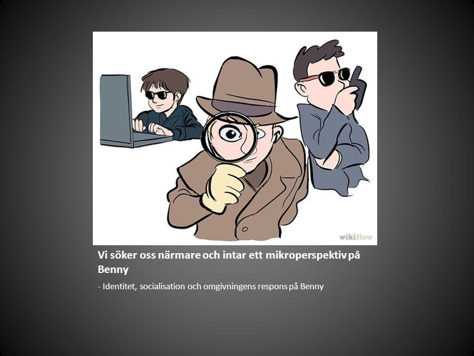 Vi söker oss närmare och intar ett mikroperspektiv på Benny - Identitet, socialisation och omgivningens respons på Benny