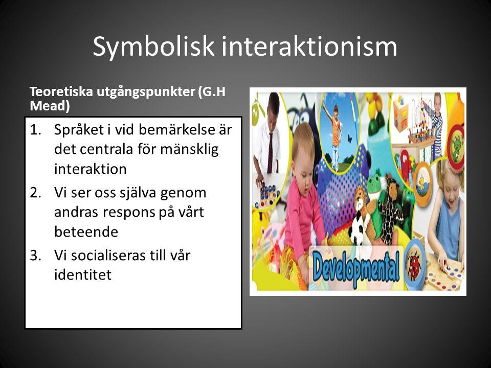Symbolisk interaktionism Teoretiska utgångspunkter (G.H Mead) 1.Språket i vid bemärkelse är det centrala för mänsklig interaktion 2.Vi ser oss själva