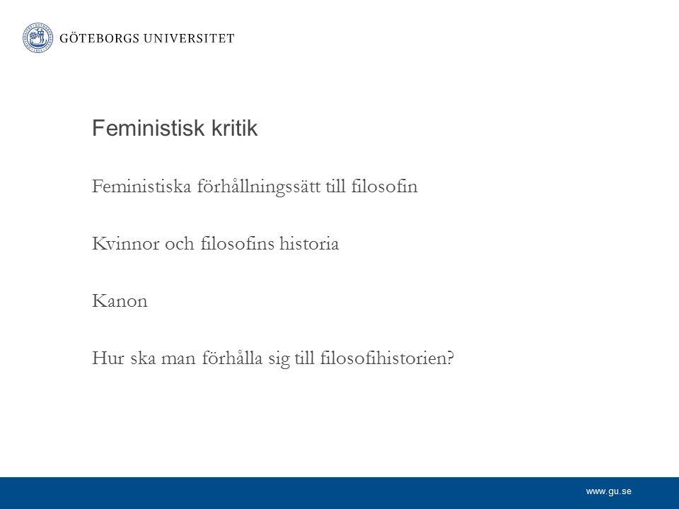 www.gu.se Feministisk kritik Feministiska förhållningssätt till filosofin Kvinnor och filosofins historia Kanon Hur ska man förhålla sig till filosofihistorien