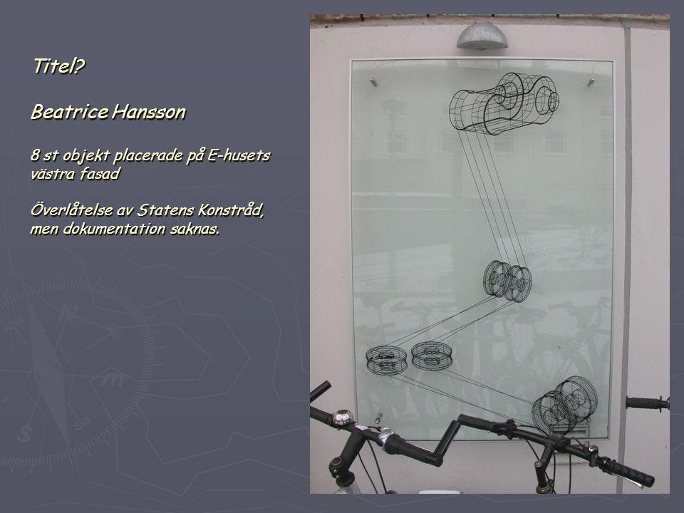Titel? Beatrice Hansson 8 st objekt placerade på E-husets västra fasad Överlåtelse av Statens Konstråd, men dokumentation saknas.