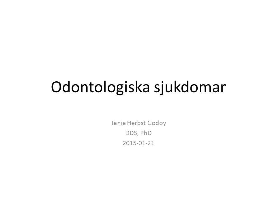 Odontologiska sjukdomar Tania Herbst Godoy DDS, PhD 2015-01-21