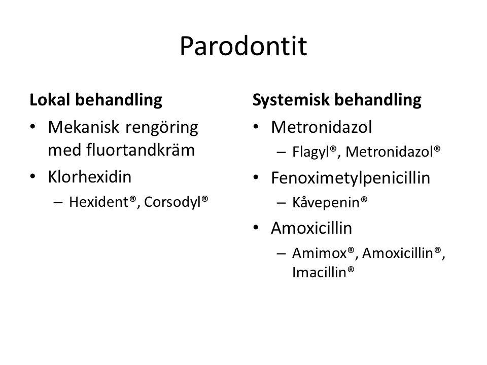 Parodontit Lokal behandling Mekanisk rengöring med fluortandkräm Klorhexidin – Hexident®, Corsodyl® Systemisk behandling Metronidazol – Flagyl®, Metro
