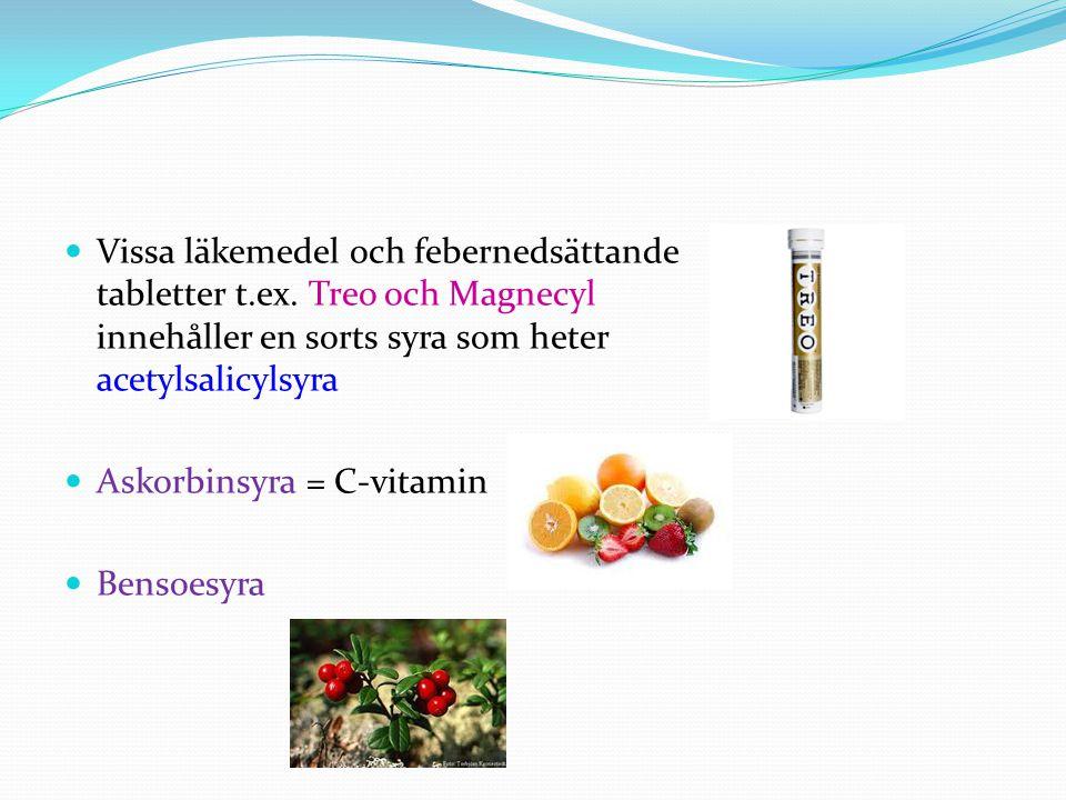 Vissa läkemedel och febernedsättande tabletter t.ex. Treo och Magnecyl innehåller en sorts syra som heter acetylsalicylsyra Askorbinsyra = C-vitamin B