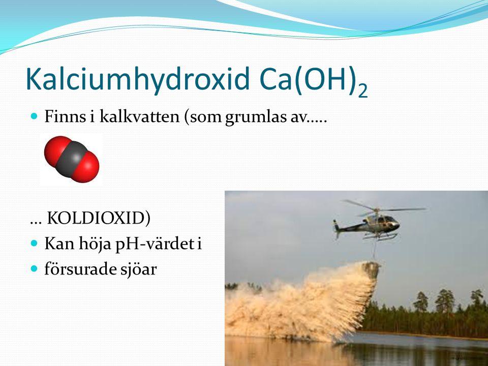 Kalciumhydroxid Ca(OH) 2 Finns i kalkvatten (som grumlas av….. … KOLDIOXID) Kan höja pH-värdet i försurade sjöar