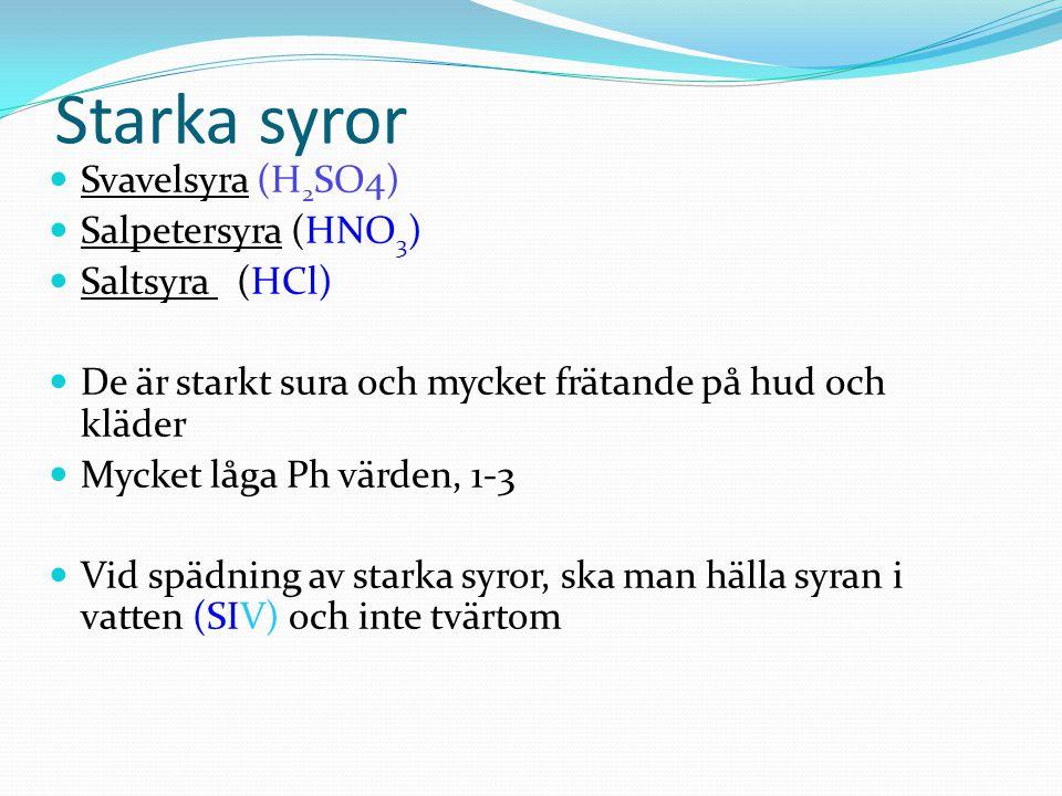 Starka syror Svavelsyra (H 2 SO4) Salpetersyra (HNO 3 ) Saltsyra (HCl) De är starkt sura och mycket frätande på hud och kläder Mycket låga Ph värden, 1-3 Vid spädning av starka syror, ska man hälla syran i vatten (SIV) och inte tvärtom