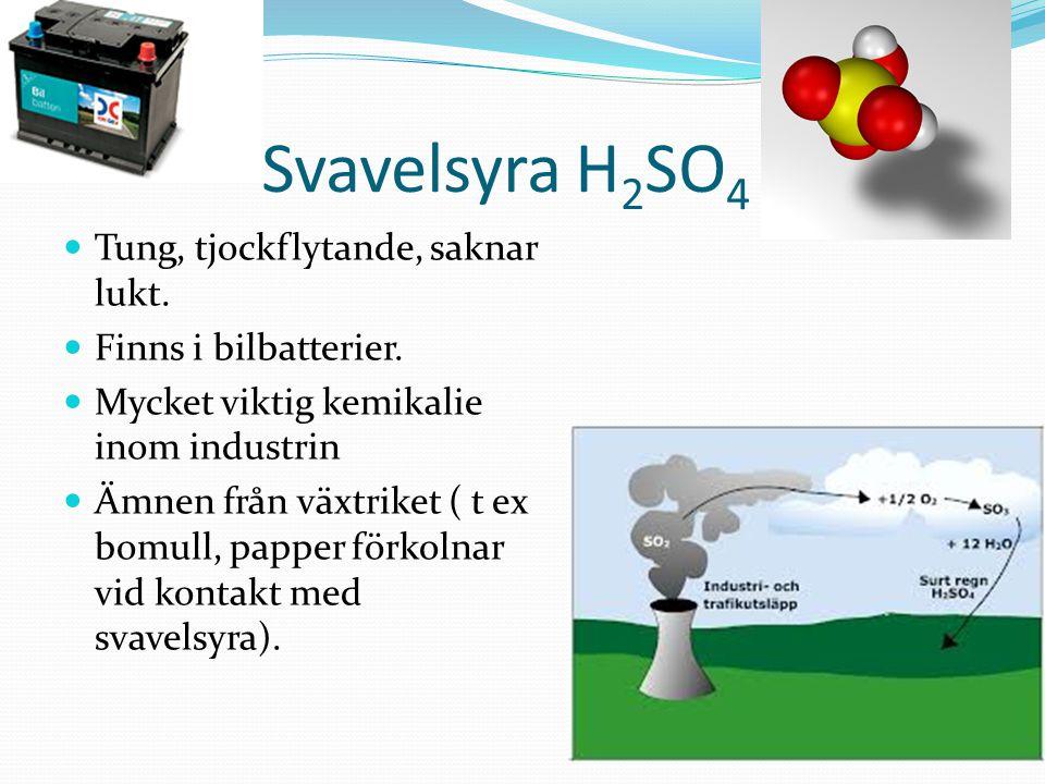 SvavelsyraH 2 SO 4 Tung, tjockflytande, saknar lukt. Finns i bilbatterier. Mycket viktig kemikalie inom industrin Ämnen från växtriket ( t ex bomull,