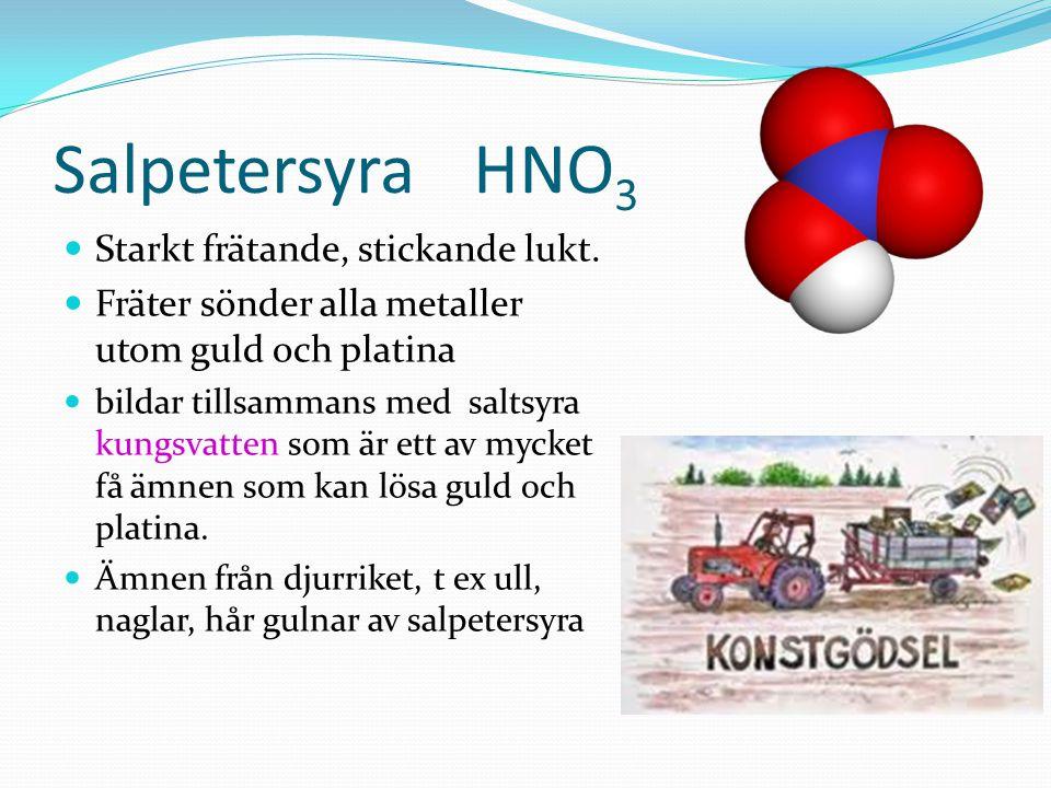 Salpetersyra HNO 3 Starkt frätande, stickande lukt. Fräter sönder alla metaller utom guld och platina bildar tillsammans med saltsyra kungsvatten som