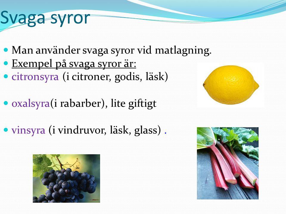 Svaga syror Man använder svaga syror vid matlagning. Exempel på svaga syror är: citronsyra (i citroner, godis, läsk) oxalsyra(i rabarber), lite giftig