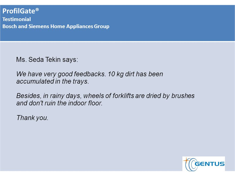 ProfilGate® Testimonial Bosch and Siemens Home Appliances Group Ms. Seda Tekin says: We have very good feedbacks. 10 kg dirt has been accumulated in t