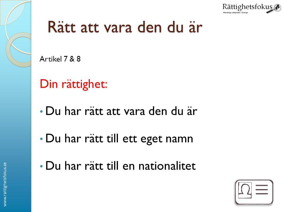 www.rattighetsfokus.se Rätt att vara den du är Artikel 7 & 8 Din rättighet: Du har rätt att vara den du är Du har rätt till ett eget namn Du har rätt till en nationalitet