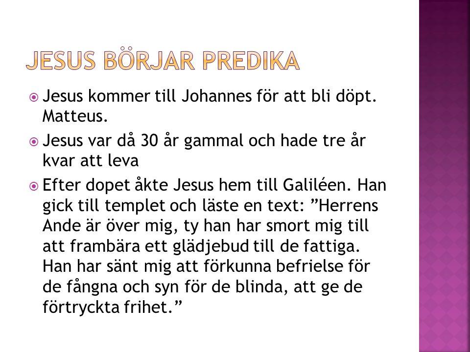  Jesus kommer till Johannes för att bli döpt. Matteus.  Jesus var då 30 år gammal och hade tre år kvar att leva  Efter dopet åkte Jesus hem till Ga
