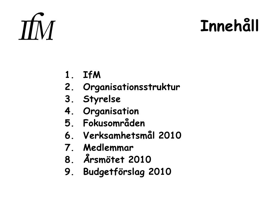 Innehåll 1.IfM 2.Organisationsstruktur 3.Styrelse 4.Organisation 5.Fokusområden 6.Verksamhetsmål 2010 7.Medlemmar 8.Årsmötet 2010 9.Budgetförslag 2010