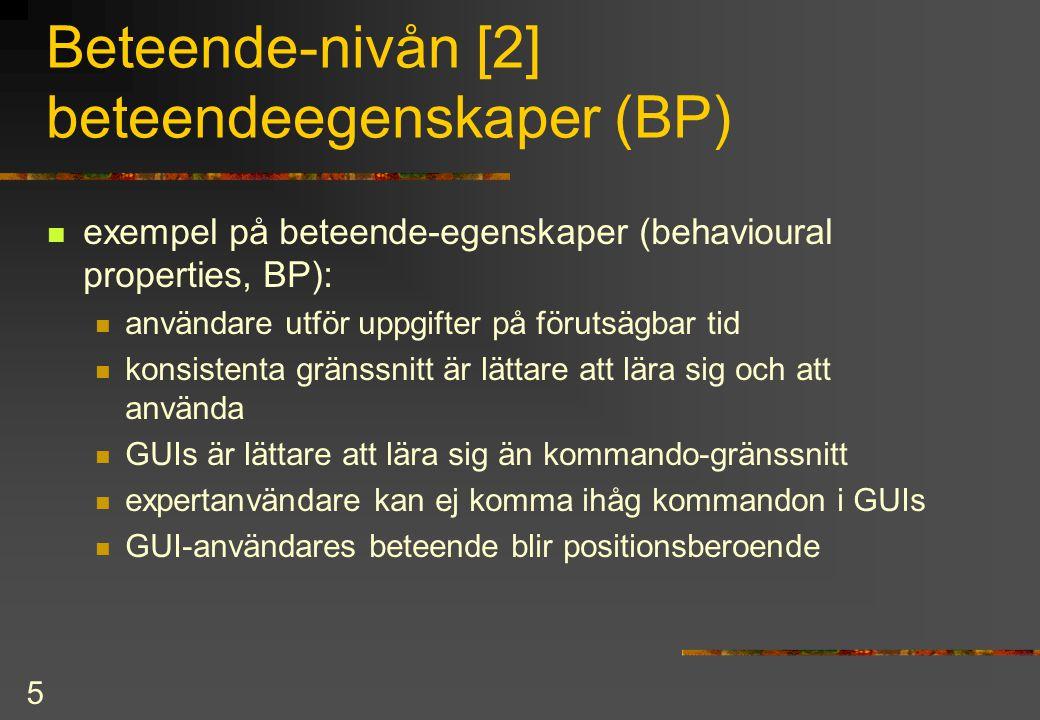 5 Beteende-nivån [2] beteendeegenskaper (BP) exempel på beteende-egenskaper (behavioural properties, BP): användare utför uppgifter på förutsägbar tid konsistenta gränssnitt är lättare att lära sig och att använda GUIs är lättare att lära sig än kommando-gränssnitt expertanvändare kan ej komma ihåg kommandon i GUIs GUI-användares beteende blir positionsberoende