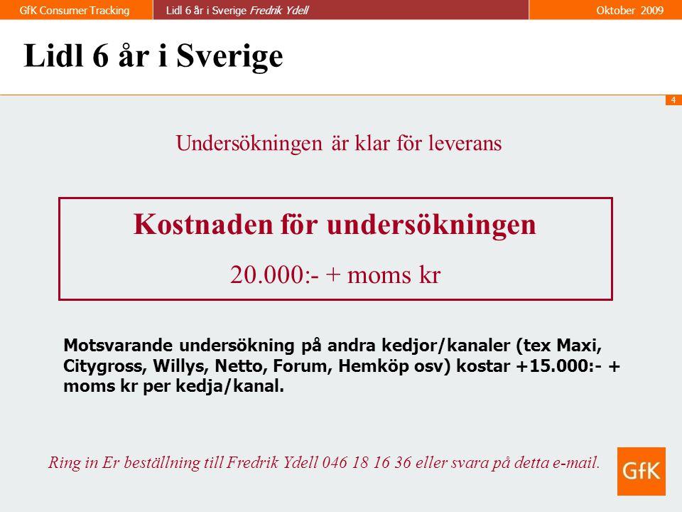 4 GfK Consumer TrackingLidl 6 år i Sverige Fredrik Ydell Oktober 2009 Undersökningen är klar för leverans Kostnaden för undersökningen 20.000:- + moms kr Lidl 6 år i Sverige Ring in Er beställning till Fredrik Ydell 046 18 16 36 eller svara på detta e-mail.
